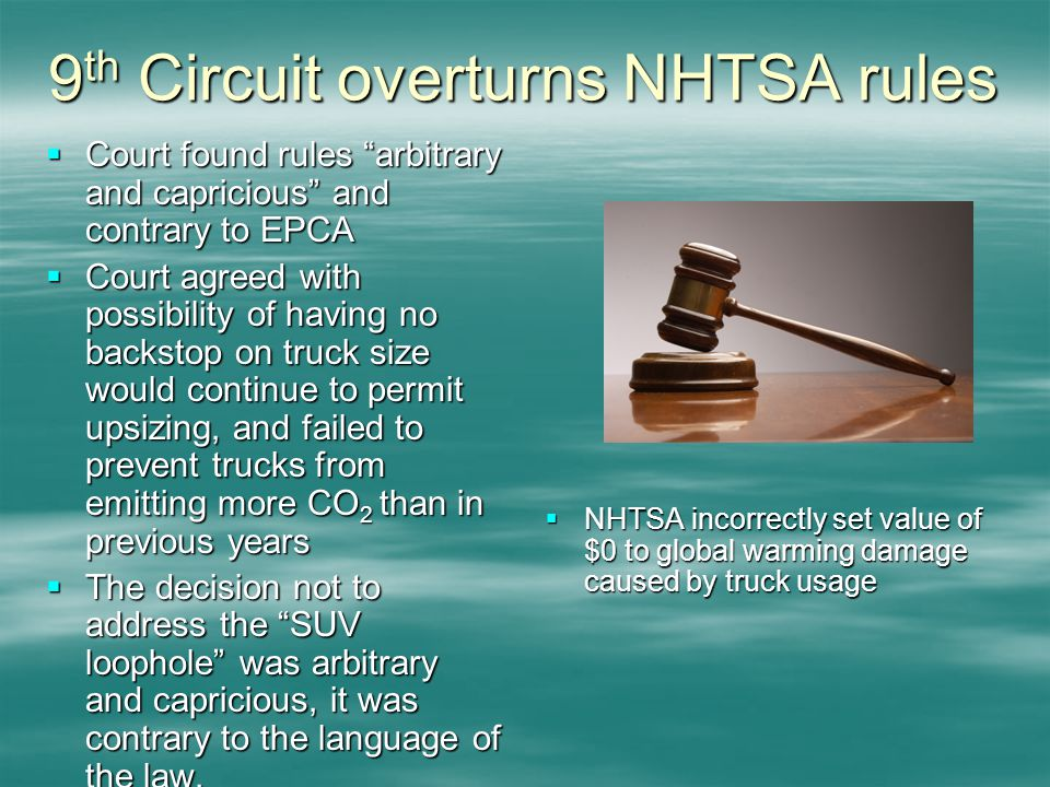 9 th Circuit overturns NHTSA rules Court found rules arbitrary and capricious and contrary to EPCA Court found rules arbitrary and capricious and contrary to EPCA Court agreed with possibility of having no backstop on truck size would continue to permit upsizing, and failed to prevent trucks from emitting more CO 2 than in previous years Court agreed with possibility of having no backstop on truck size would continue to permit upsizing, and failed to prevent trucks from emitting more CO 2 than in previous years The decision not to address the SUV loophole was arbitrary and capricious, it was contrary to the language of the law.