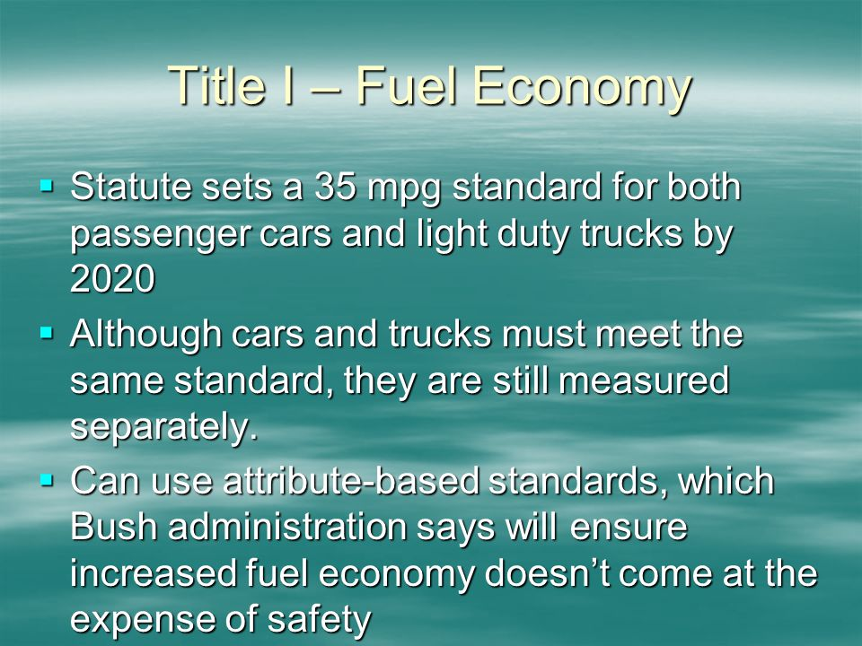 Title I – Fuel Economy Statute sets a 35 mpg standard for both passenger cars and light duty trucks by 2020 Statute sets a 35 mpg standard for both passenger cars and light duty trucks by 2020 Although cars and trucks must meet the same standard, they are still measured separately.