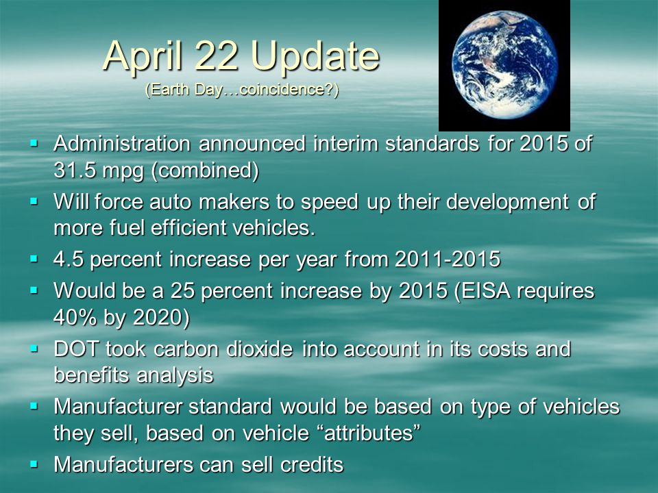 April 22 Update (Earth Day…coincidence ) Administration announced interim standards for 2015 of 31.5 mpg (combined) Administration announced interim standards for 2015 of 31.5 mpg (combined) Will force auto makers to speed up their development of more fuel efficient vehicles.