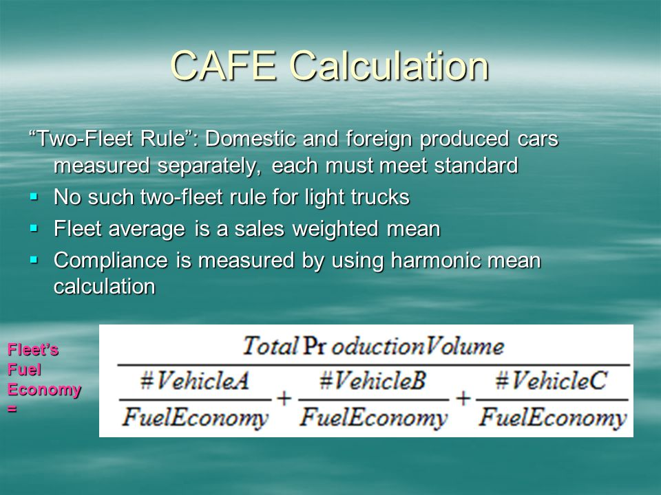 CAFE Calculation Two-Fleet Rule: Domestic and foreign produced cars measured separately, each must meet standard No such two-fleet rule for light trucks No such two-fleet rule for light trucks Fleet average is a sales weighted mean Fleet average is a sales weighted mean Compliance is measured by using harmonic mean calculation Compliance is measured by using harmonic mean calculation Fleets Fuel Economy =