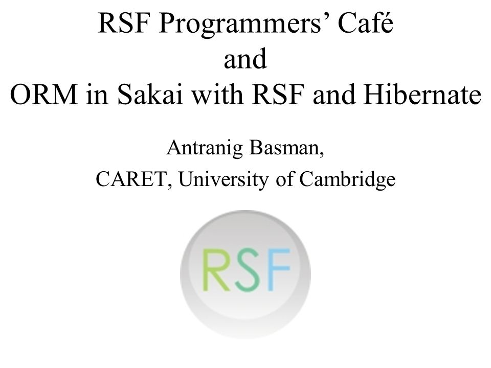 RSF Programmers Café and ORM in Sakai with RSF and Hibernate Antranig Basman, CARET, University of Cambridge