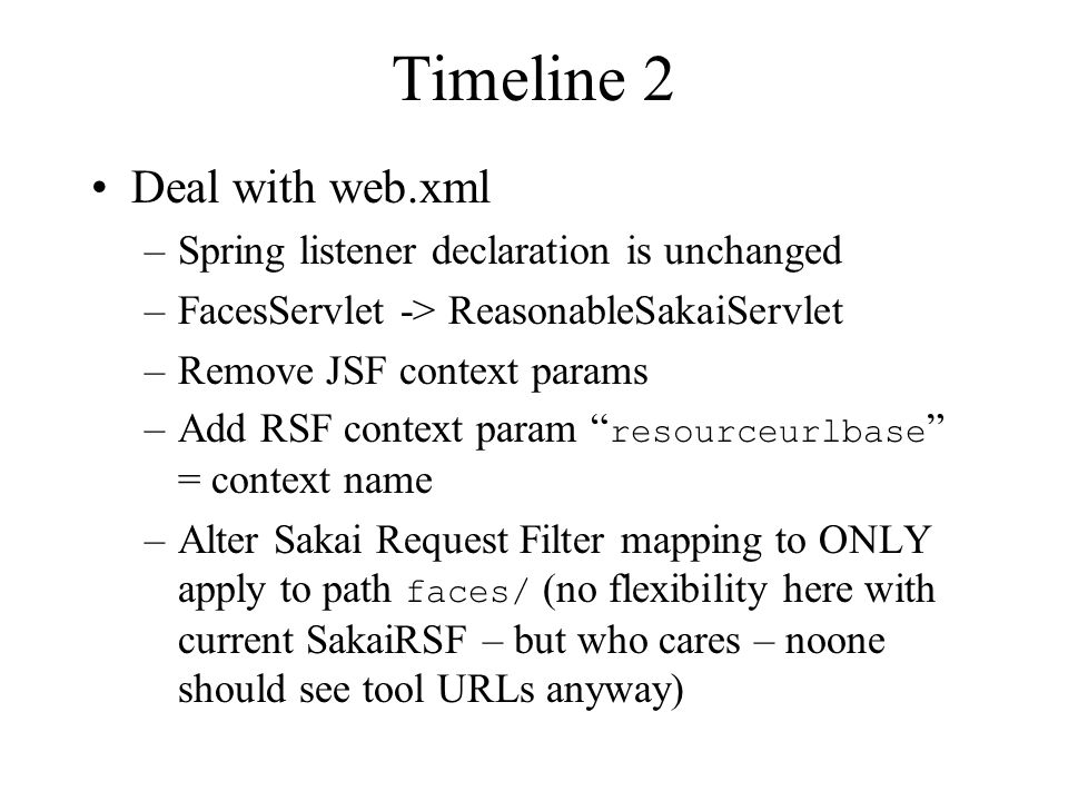 Timeline 2 Deal with web.xml –Spring listener declaration is unchanged –FacesServlet -> ReasonableSakaiServlet –Remove JSF context params –Add RSF context param resourceurlbase = context name –Alter Sakai Request Filter mapping to ONLY apply to path faces/ (no flexibility here with current SakaiRSF – but who cares – noone should see tool URLs anyway)
