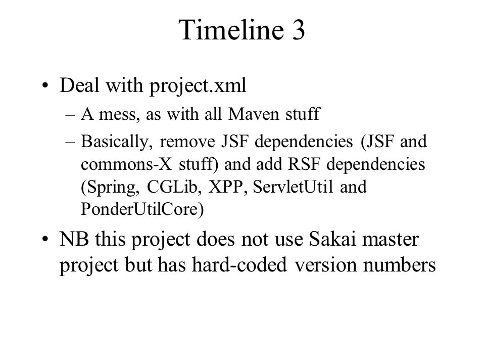 Timeline 3 Deal with project.xml –A mess, as with all Maven stuff –Basically, remove JSF dependencies (JSF and commons-X stuff) and add RSF dependencies (Spring, CGLib, XPP, ServletUtil and PonderUtilCore) NB this project does not use Sakai master project but has hard-coded version numbers