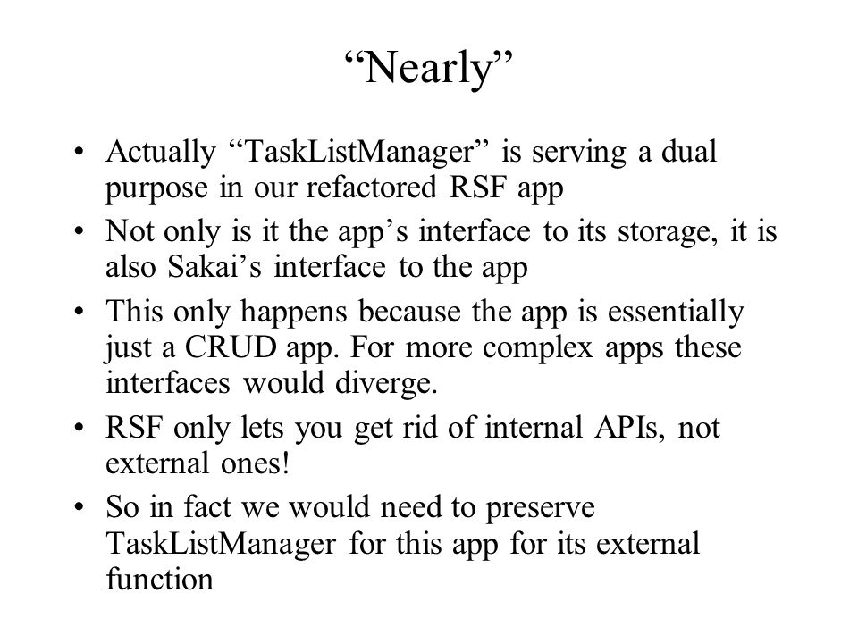 Nearly Actually TaskListManager is serving a dual purpose in our refactored RSF app Not only is it the apps interface to its storage, it is also Sakai
