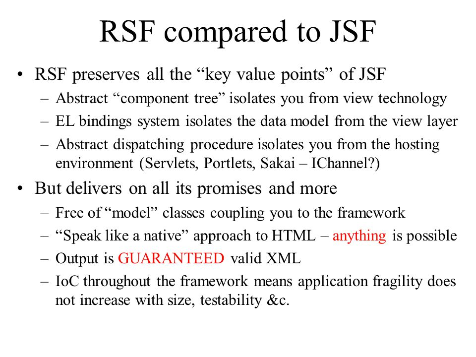 RSF compared to JSF RSF preserves all the key value points of JSF –Abstract component tree isolates you from view technology –EL bindings system isola