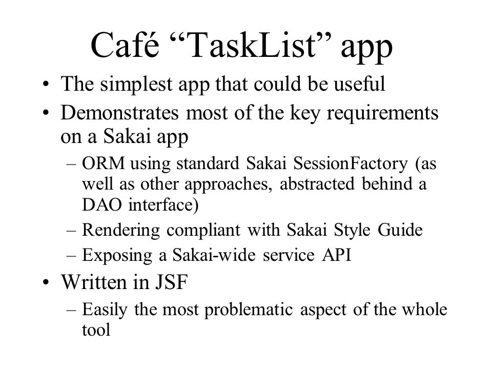 Café TaskList app The simplest app that could be useful Demonstrates most of the key requirements on a Sakai app –ORM using standard Sakai SessionFactory (as well as other approaches, abstracted behind a DAO interface) –Rendering compliant with Sakai Style Guide –Exposing a Sakai-wide service API Written in JSF –Easily the most problematic aspect of the whole tool