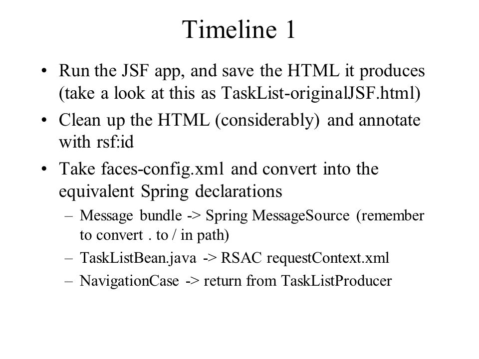 Timeline 1 Run the JSF app, and save the HTML it produces (take a look at this as TaskList-originalJSF.html) Clean up the HTML (considerably) and annotate with rsf:id Take faces-config.xml and convert into the equivalent Spring declarations –Message bundle -> Spring MessageSource (remember to convert.