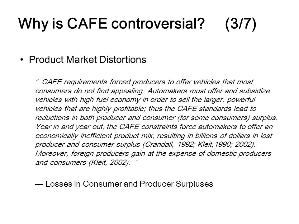 Why is CAFE controversial? (3/7) Product Market Distortions CAFE requirements forced producers to offer vehicles that most consumers do not find appea