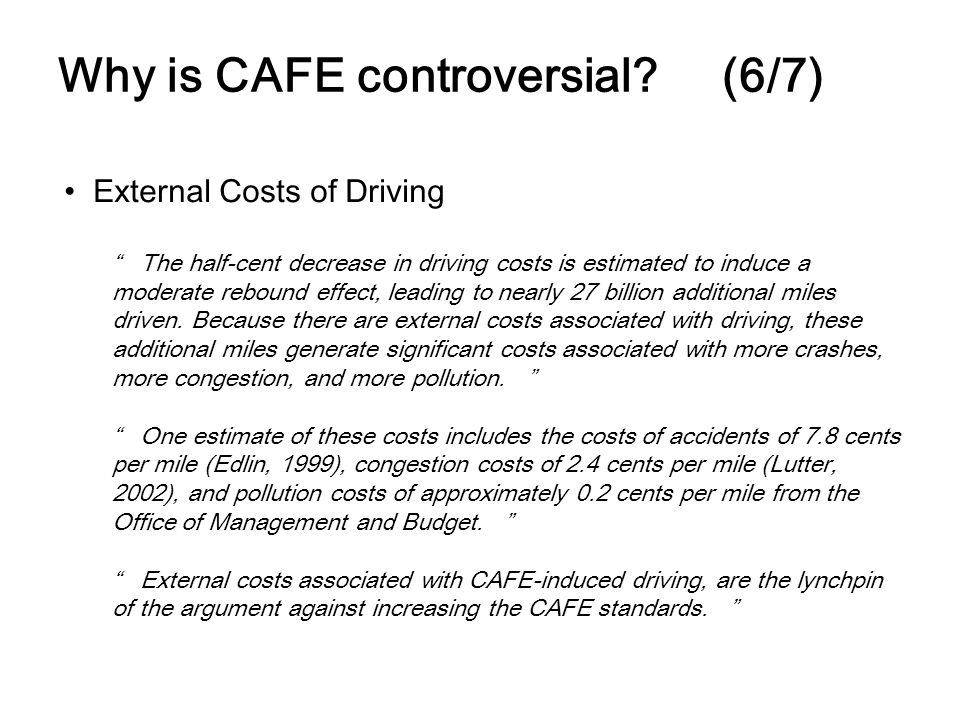 Why is CAFE controversial? (6/7) External Costs of Driving The half-cent decrease in driving costs is estimated to induce a moderate rebound effect, l