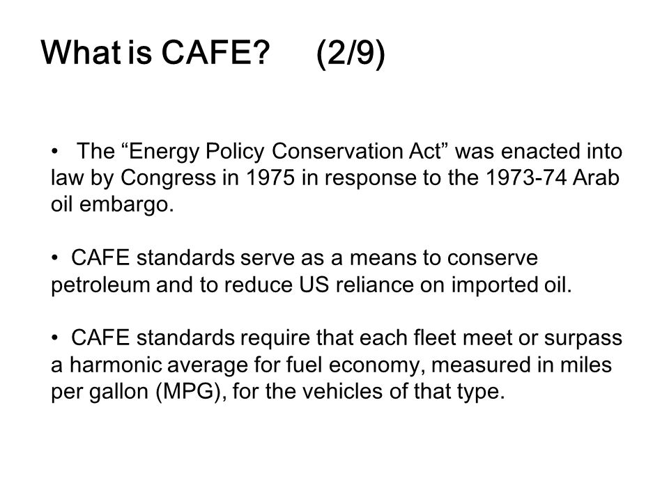 What is CAFE? (2/9) The Energy Policy Conservation Act was enacted into law by Congress in 1975 in response to the 1973-74 Arab oil embargo. CAFE stan