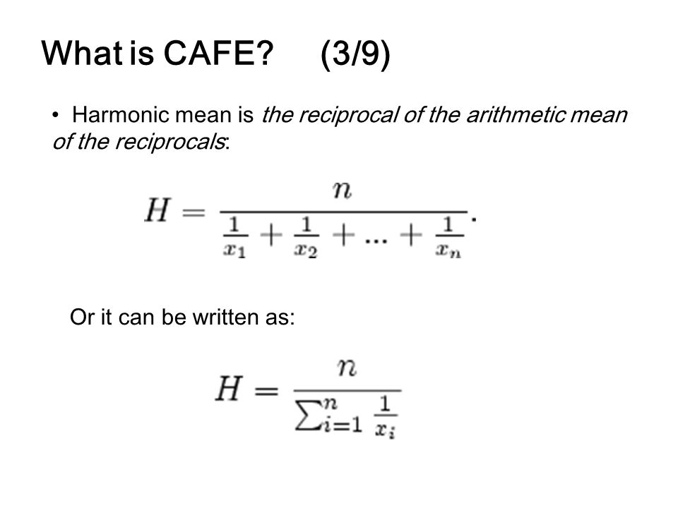 What is CAFE? (3/9) Harmonic mean is the reciprocal of the arithmetic mean of the reciprocals: Or it can be written as:
