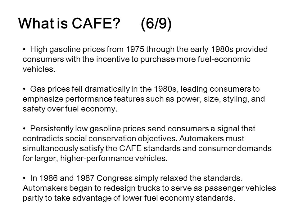 What is CAFE? (6/9) High gasoline prices from 1975 through the early 1980s provided consumers with the incentive to purchase more fuel-economic vehicl