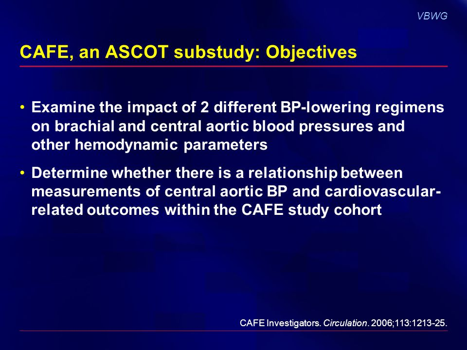VBWG CAFE, an ASCOT substudy: Objectives Examine the impact of 2 different BP-lowering regimens on brachial and central aortic blood pressures and other hemodynamic parameters Determine whether there is a relationship between measurements of central aortic BP and cardiovascular- related outcomes within the CAFE study cohort CAFE Investigators.