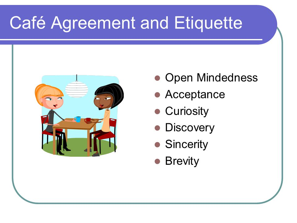 Café Agreement and Etiquette Open Mindedness Acceptance Curiosity Discovery Sincerity Brevity