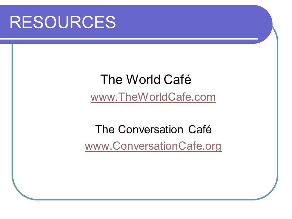 RESOURCES The World Café www.TheWorldCafe.com The Conversation Café www.ConversationCafe.org