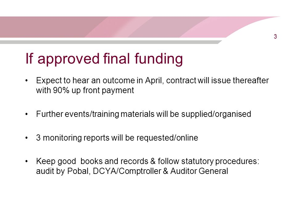 If approved final funding Expect to hear an outcome in April, contract will issue thereafter with 90% up front payment Further events/training materials will be supplied/organised 3 monitoring reports will be requested/online Keep good books and records & follow statutory procedures: audit by Pobal, DCYA/Comptroller & Auditor General 3