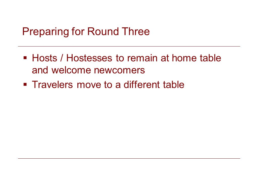 Preparing for Round Three Hosts / Hostesses to remain at home table and welcome newcomers Travelers move to a different table