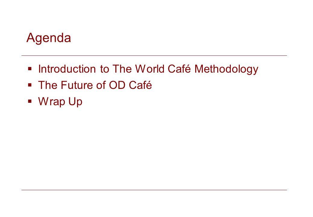 Agenda Introduction to The World Café Methodology The Future of OD Café Wrap Up