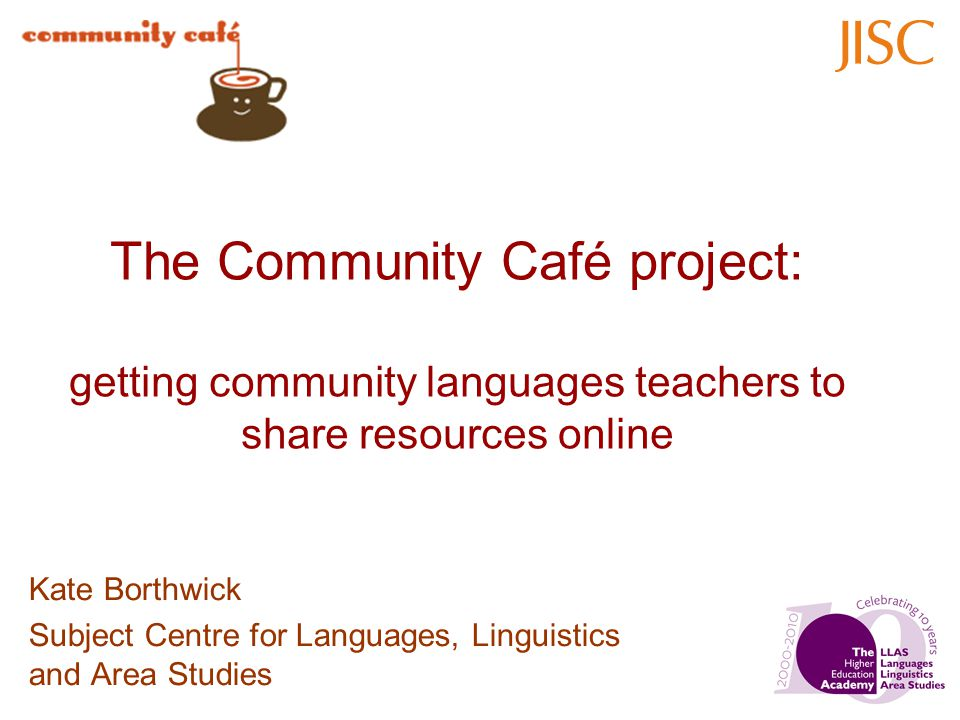 The Community Café project: getting community languages teachers to share resources online Kate Borthwick Subject Centre for Languages, Linguistics an