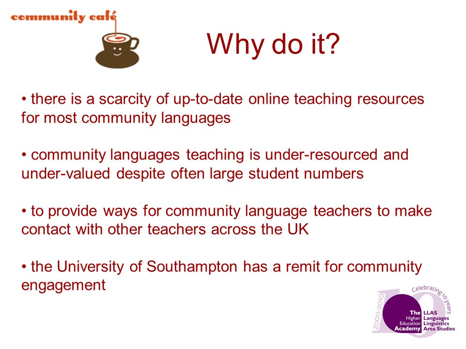 Why do it? there is a scarcity of up-to-date online teaching resources for most community languages community languages teaching is under-resourced an