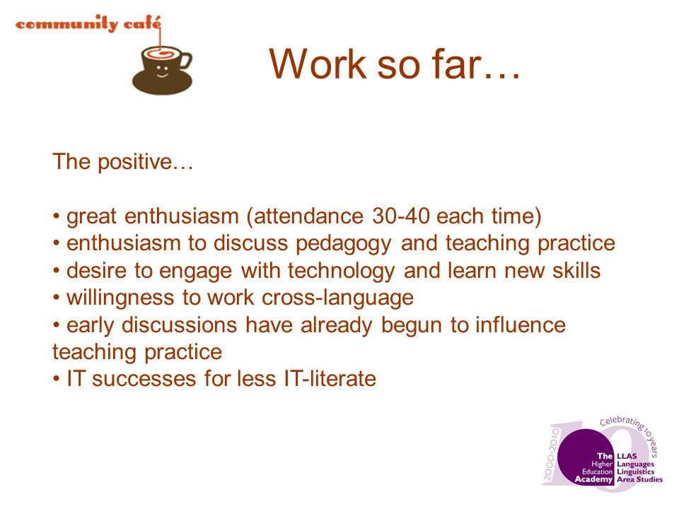 Work so far… The positive… great enthusiasm (attendance 30-40 each time) enthusiasm to discuss pedagogy and teaching practice desire to engage with te
