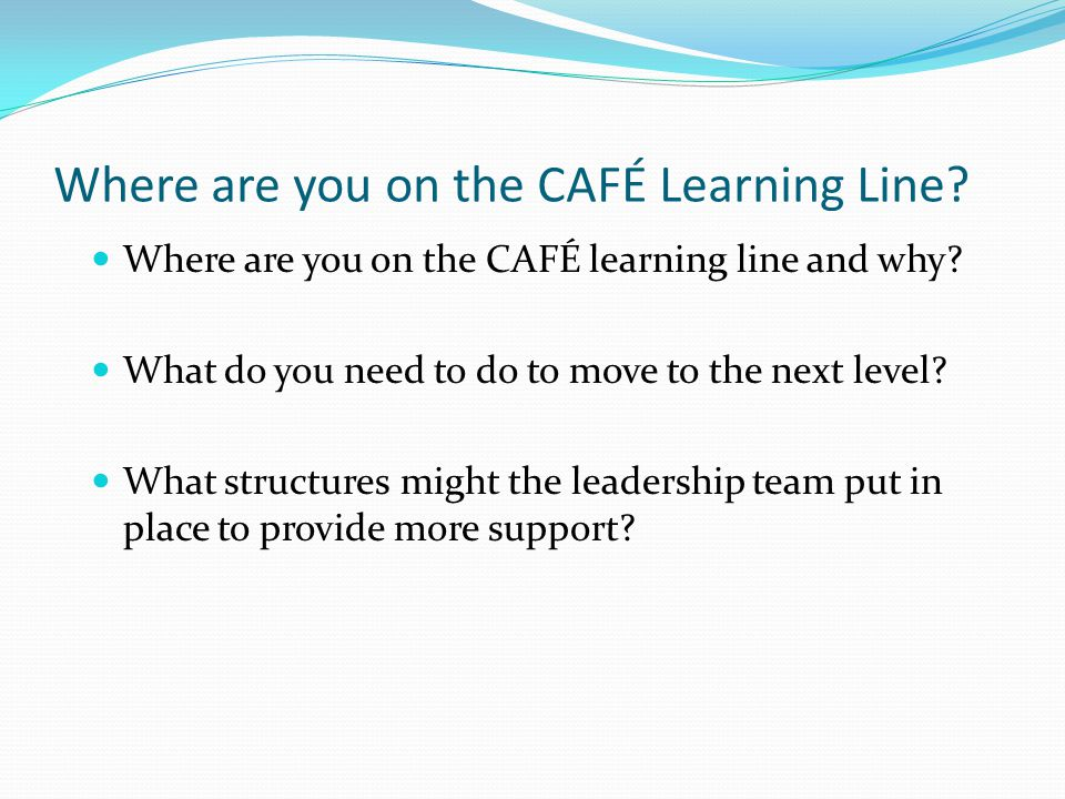 Where are you on the CAFÉ Learning Line. Where are you on the CAFÉ learning line and why.