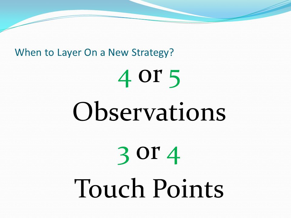 When to Layer On a New Strategy 4 or 5 Observations 3 or 4 Touch Points