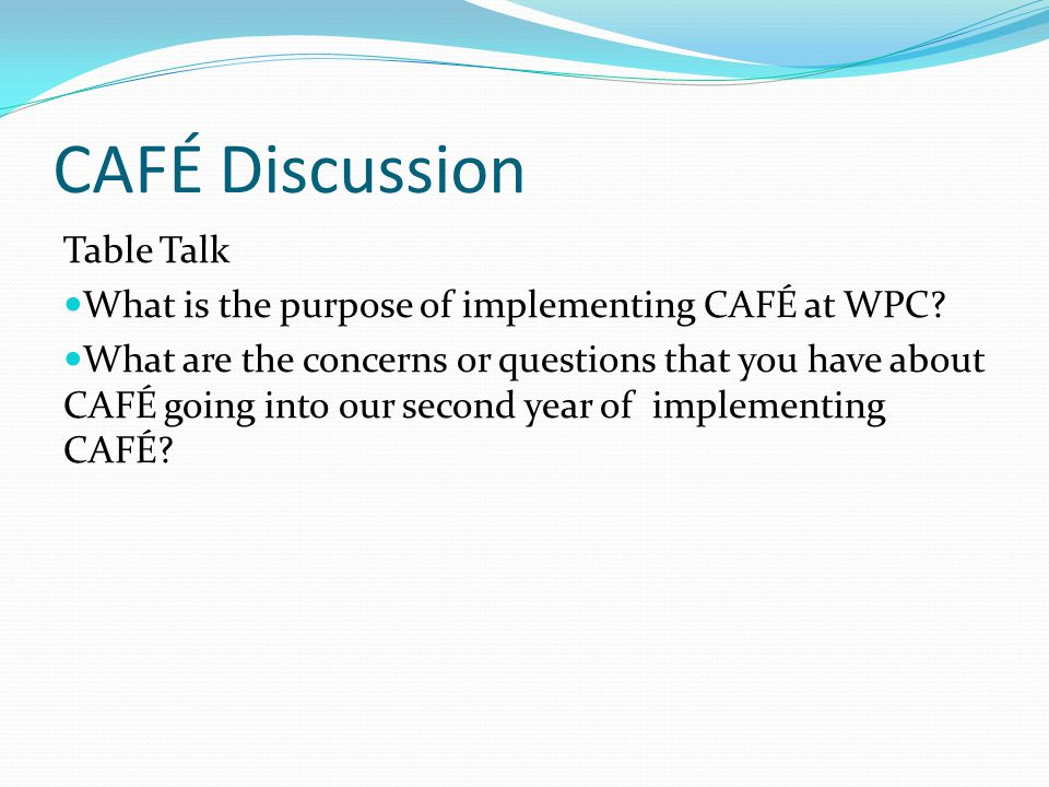 CAFÉ Discussion Table Talk What is the purpose of implementing CAFÉ at WPC.