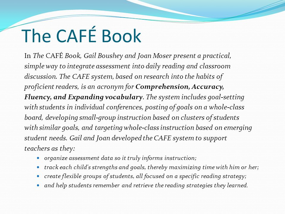 The CAFÉ Book In The CAFÉ Book, Gail Boushey and Joan Moser present a practical, simple way to integrate assessment into daily reading and classroom discussion.