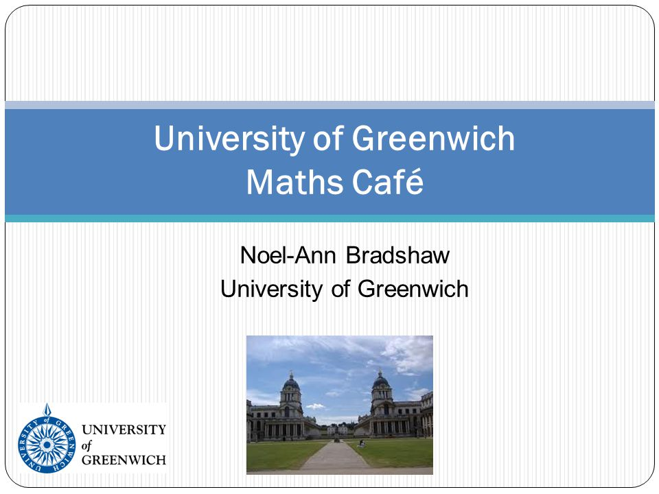 Noel-Ann Bradshaw University of Greenwich University of Greenwich Maths Café