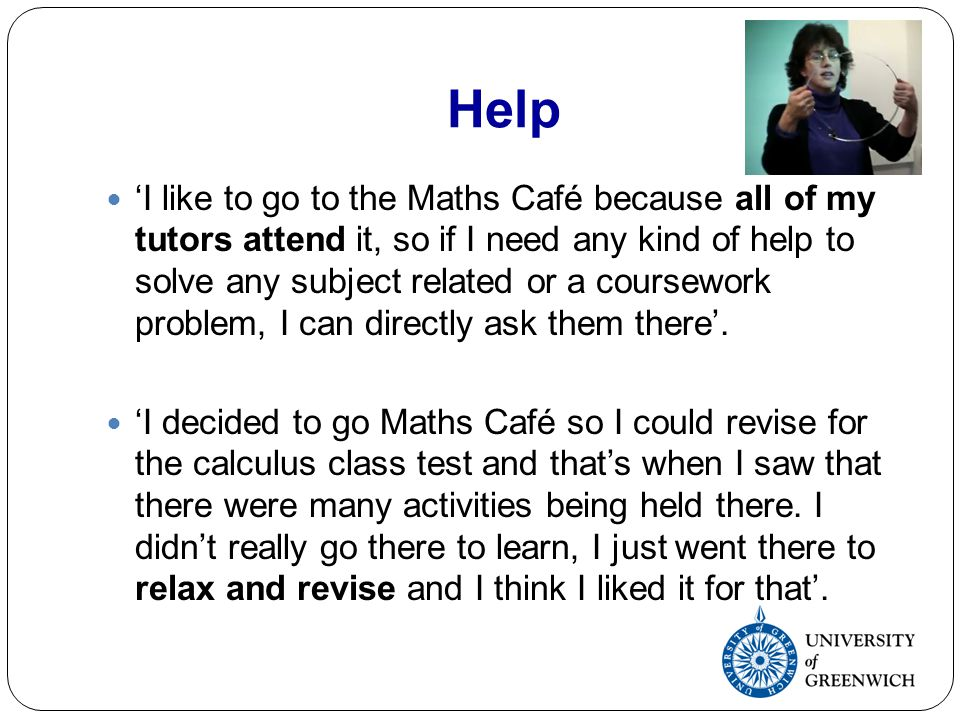 Help I like to go to the Maths Café because all of my tutors attend it, so if I need any kind of help to solve any subject related or a coursework problem, I can directly ask them there.
