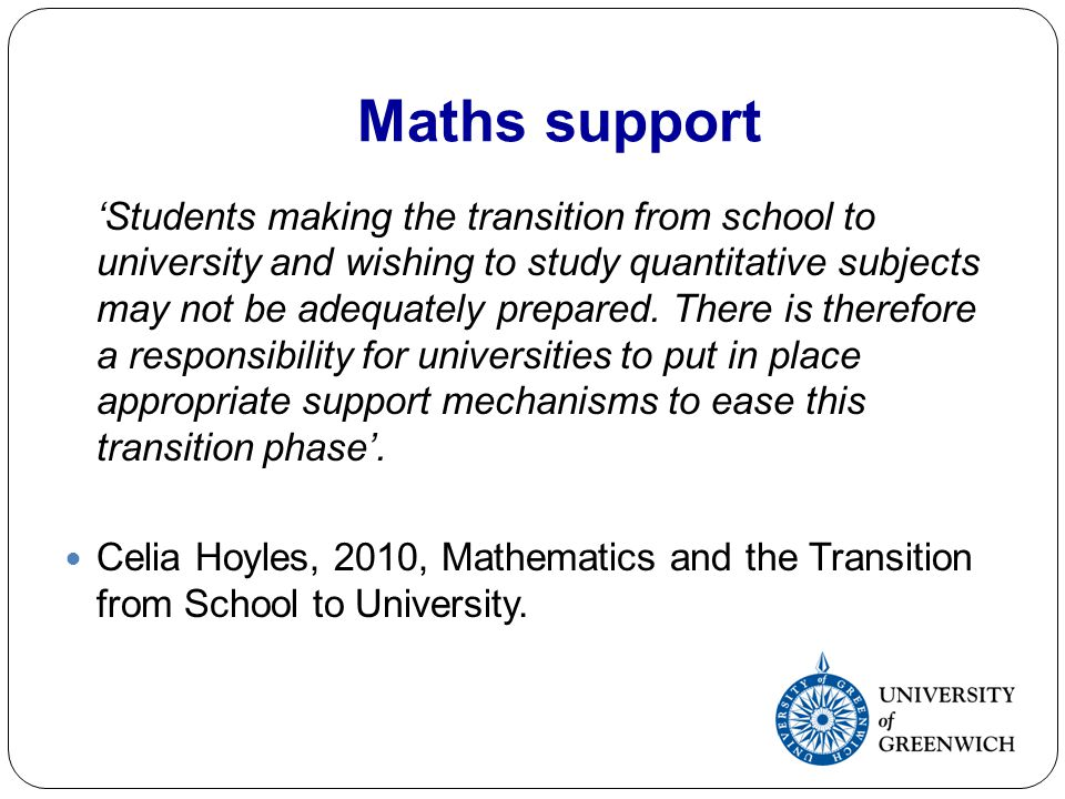 Maths support Students making the transition from school to university and wishing to study quantitative subjects may not be adequately prepared. Ther