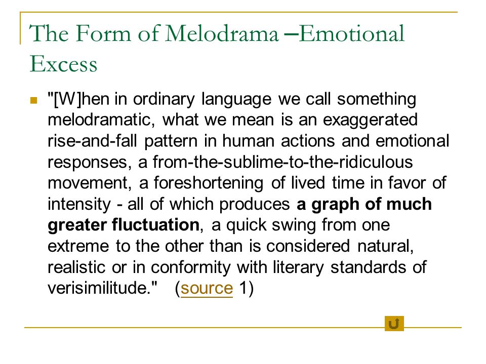 The Form of Melodrama – Emotional Excess [W]hen in ordinary language we call something melodramatic, what we mean is an exaggerated rise-and-fall pattern in human actions and emotional responses, a from-the-sublime-to-the-ridiculous movement, a foreshortening of lived time in favor of intensity - all of which produces a graph of much greater fluctuation, a quick swing from one extreme to the other than is considered natural, realistic or in conformity with literary standards of verisimilitude. (source 1)source