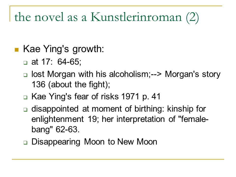 the novel as a Kunstlerinroman (2) Kae Ying s growth: at 17: 64-65; lost Morgan with his alcoholism;--> Morgan s story 136 (about the fight); Kae Ying s fear of risks 1971 p.