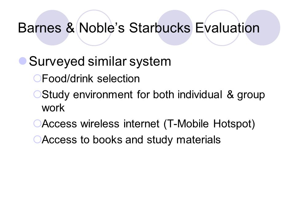 Barnes & Nobles Starbucks Evaluation Surveyed similar system Food/drink selection Study environment for both individual & group work Access wireless i