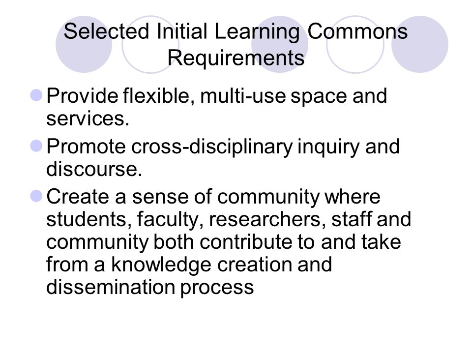 Selected Initial Learning Commons Requirements Provide flexible, multi-use space and services. Promote cross-disciplinary inquiry and discourse. Creat