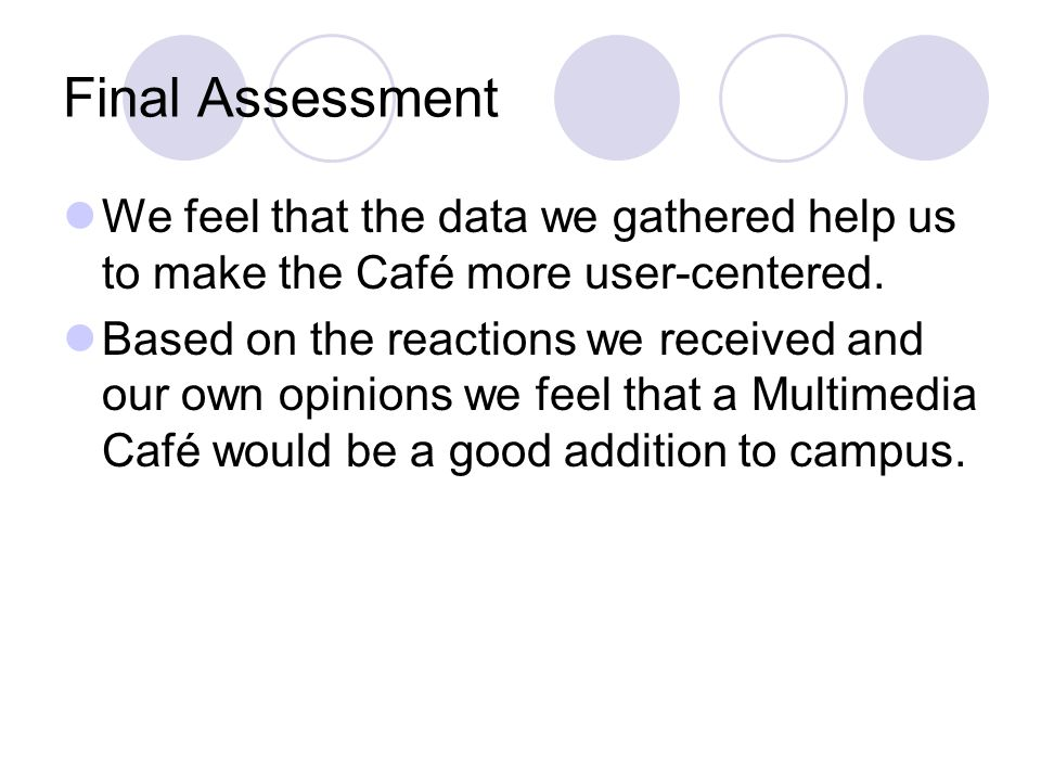 Final Assessment We feel that the data we gathered help us to make the Café more user-centered. Based on the reactions we received and our own opinion