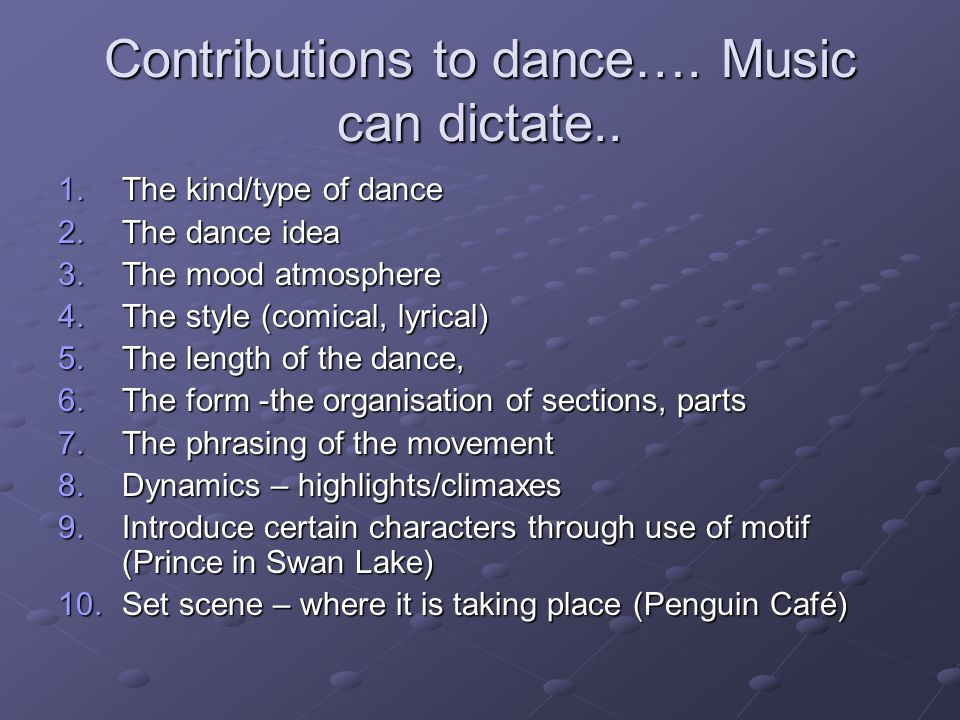 Contributions to dance…. Music can dictate.. 1.The kind/type of dance 2.The dance idea 3.The mood atmosphere 4.The style (comical, lyrical) 5.The leng