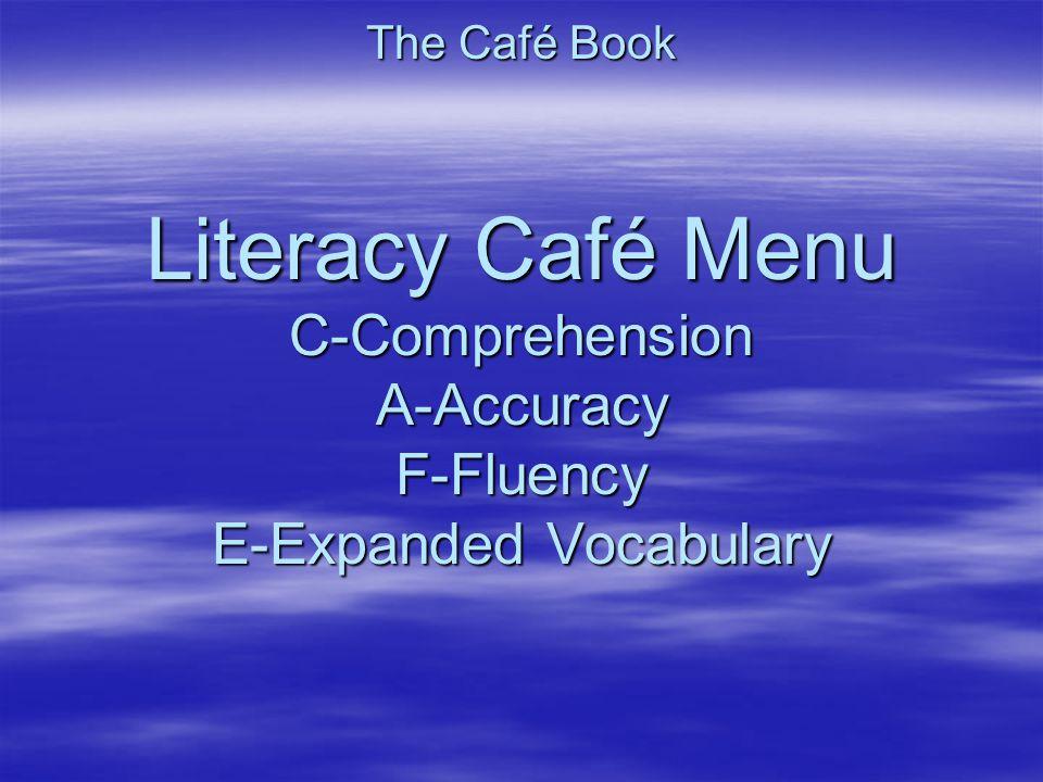 The Café Book Literacy Café Menu C-Comprehension A-Accuracy F-Fluency E-Expanded Vocabulary