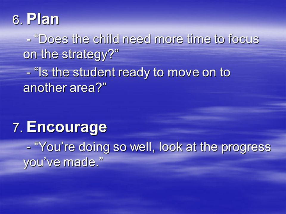 6. Plan - Does the child need more time to focus on the strategy? - Does the child need more time to focus on the strategy? - Is the student ready to
