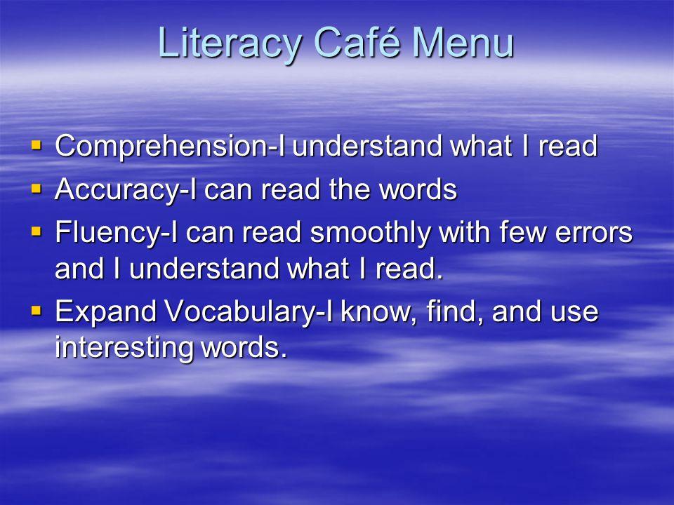 Literacy Café Menu Comprehension-I understand what I read Comprehension-I understand what I read Accuracy-I can read the words Accuracy-I can read the words Fluency-I can read smoothly with few errors and I understand what I read.