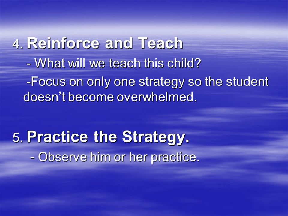 4. Reinforce and Teach - What will we teach this child? - What will we teach this child? -Focus on only one strategy so the student doesnt become over