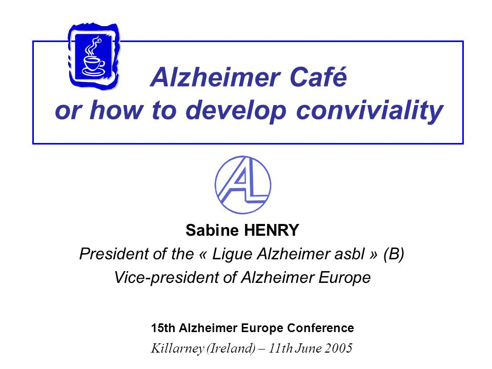 Alzheimer Café or how to develop conviviality Sabine HENRY President of the « Ligue Alzheimer asbl » (B) Vice-president of Alzheimer Europe 15th Alzhe
