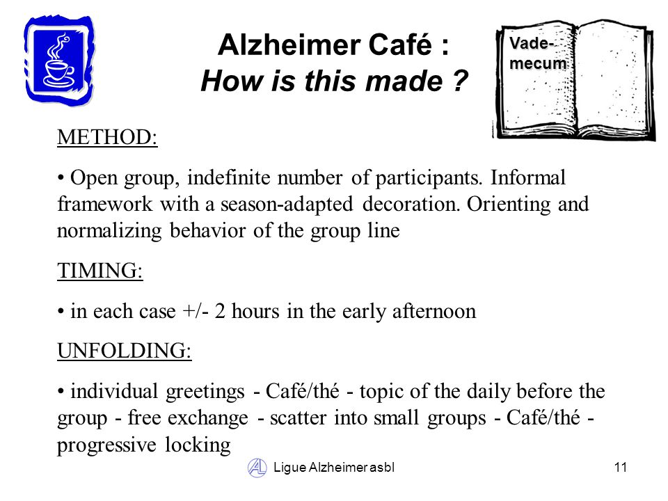 Ligue Alzheimer asbl11 Alzheimer Café : How is this made ? METHOD: Open group, indefinite number of participants. Informal framework with a season-ada