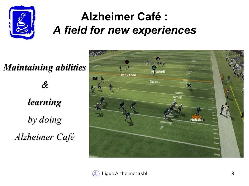 Ligue Alzheimer asbl8 Alzheimer Café : A field for new experiences Maintaining abilities &learning by doing Alzheimer Café
