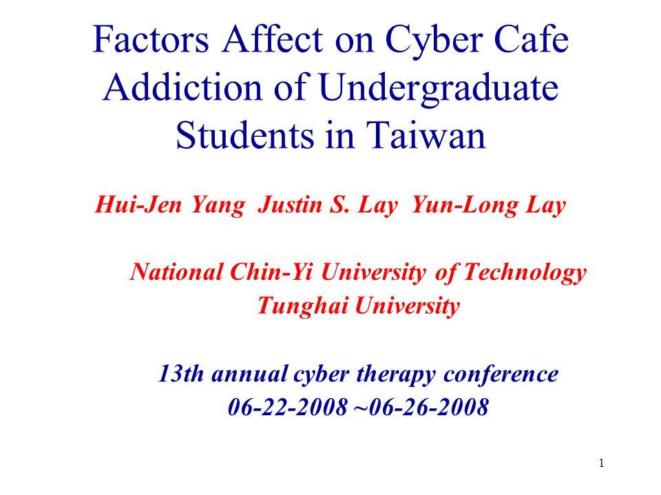 1 Factors Affect on Cyber Cafe Addiction of Undergraduate Students in Taiwan Hui-Jen Yang Justin S. Lay Yun-Long Lay National Chin-Yi University of Te