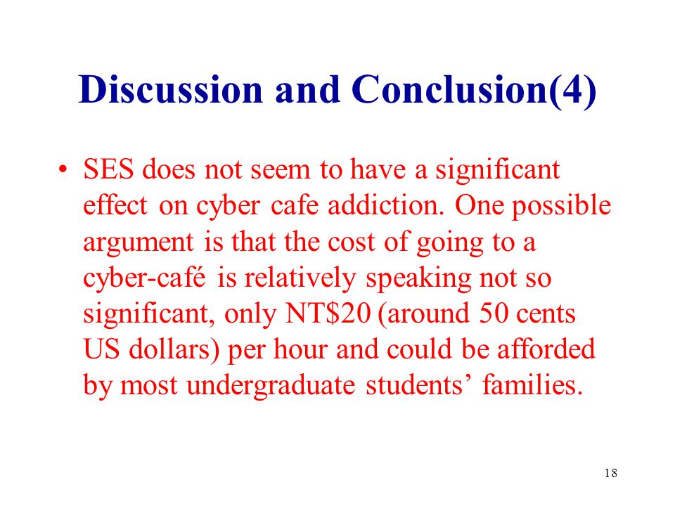18 Discussion and Conclusion(4) SES does not seem to have a significant effect on cyber cafe addiction. One possible argument is that the cost of goin