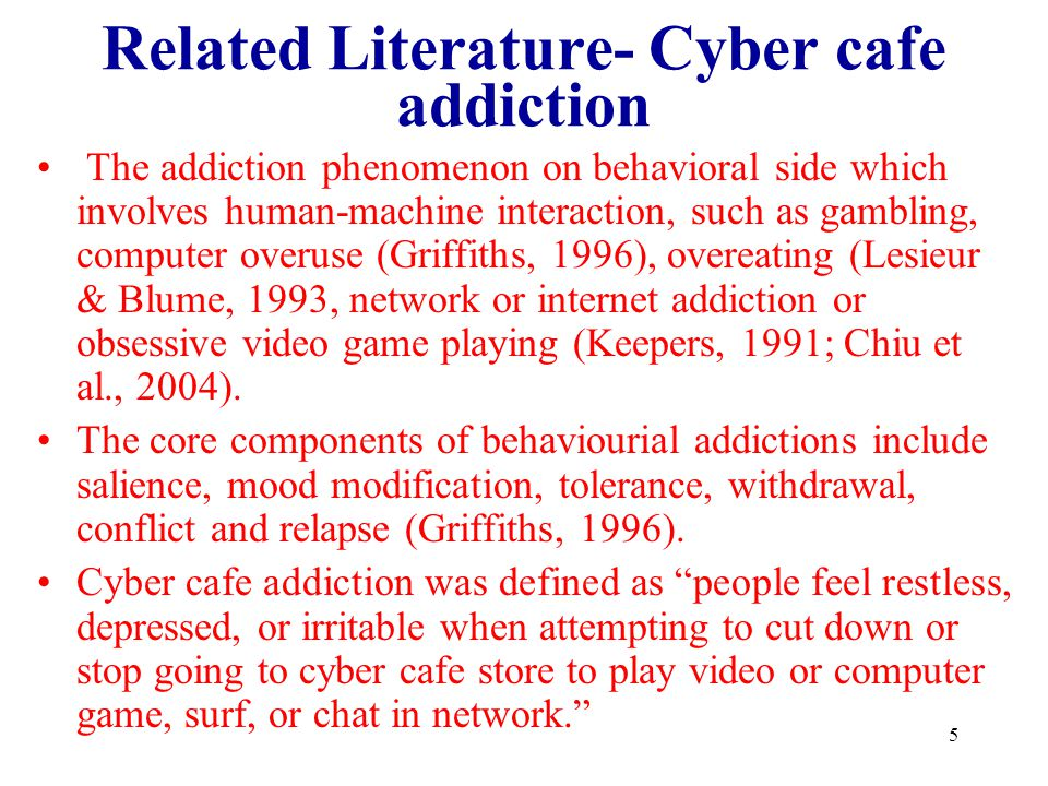 5 Related Literature- Cyber cafe addiction The addiction phenomenon on behavioral side which involves human-machine interaction, such as gambling, com