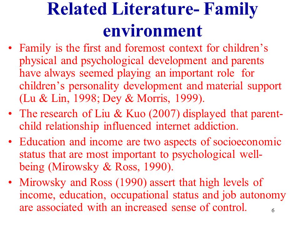 6 Related Literature- Family environment Family is the first and foremost context for childrens physical and psychological development and parents hav