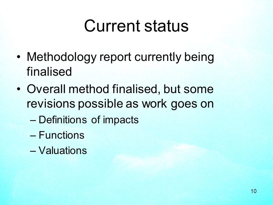 10 Current status Methodology report currently being finalised Overall method finalised, but some revisions possible as work goes on –Definitions of impacts –Functions –Valuations